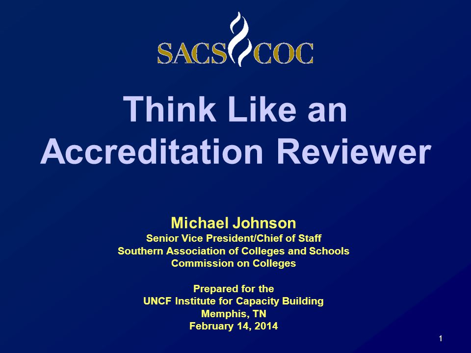 Think Like an Accreditation Reviewer 1 Michael Johnson Senior Vice President/Chief of Staff Southern Association of Colleges and Schools Commission on Colleges Prepared for the UNCF Institute for Capacity Building Memphis, TN February 14, 2014