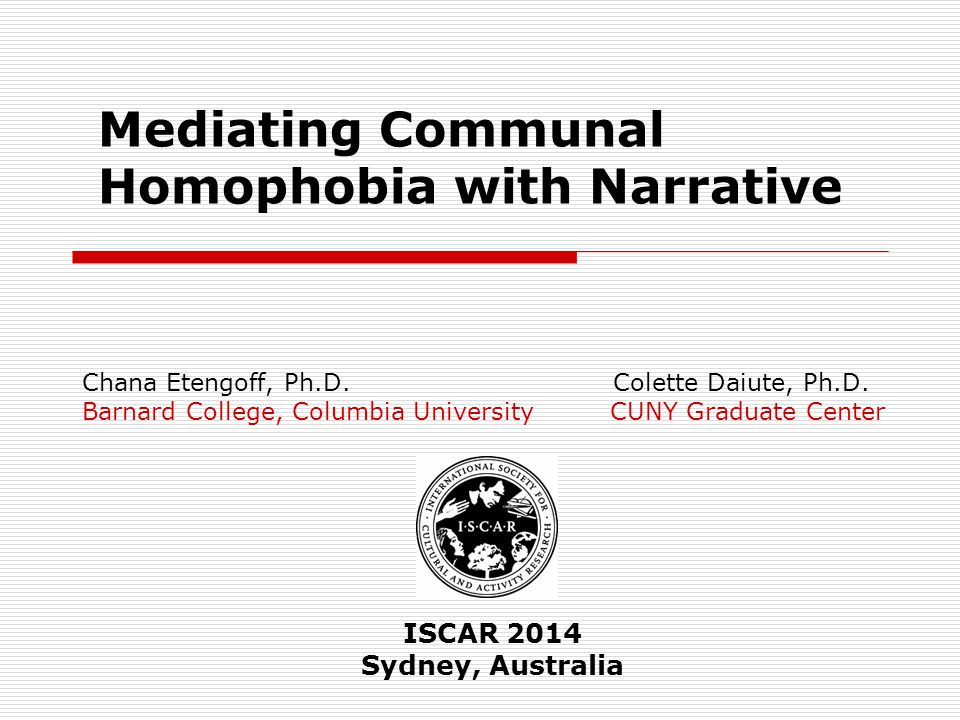 Mediating Communal Homophobia with Narrative Chana Etengoff, Ph.D. Colette Daiute, Ph.D. Barnard College, Columbia University CUNY Graduate Center ISC