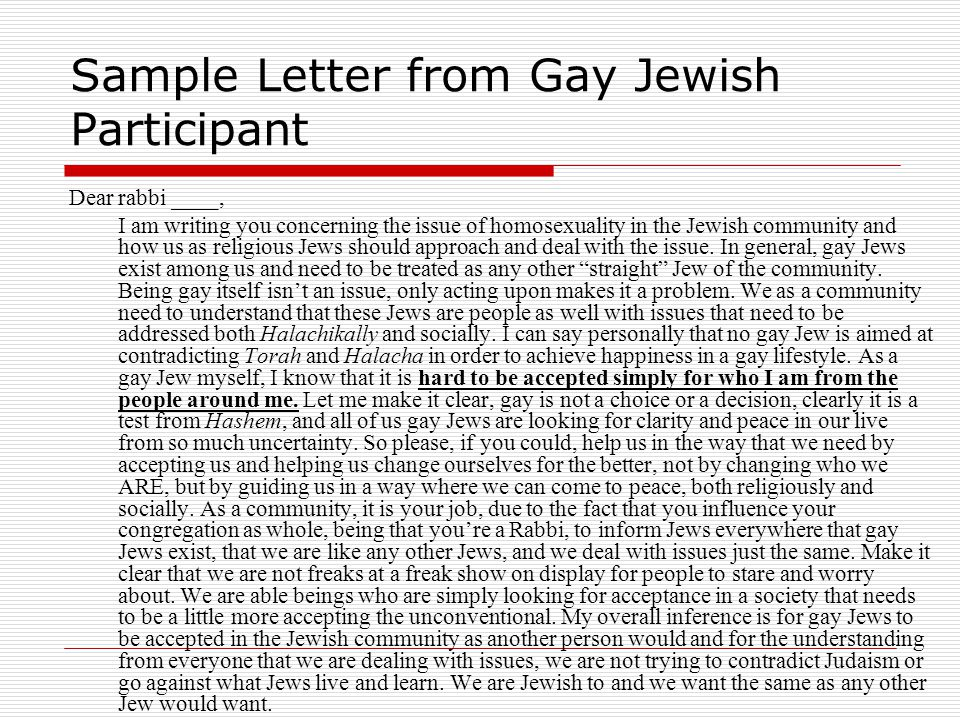 Sample Letter from Gay Jewish Participant Dear rabbi ____, I am writing you concerning the issue of homosexuality in the Jewish community and how us a