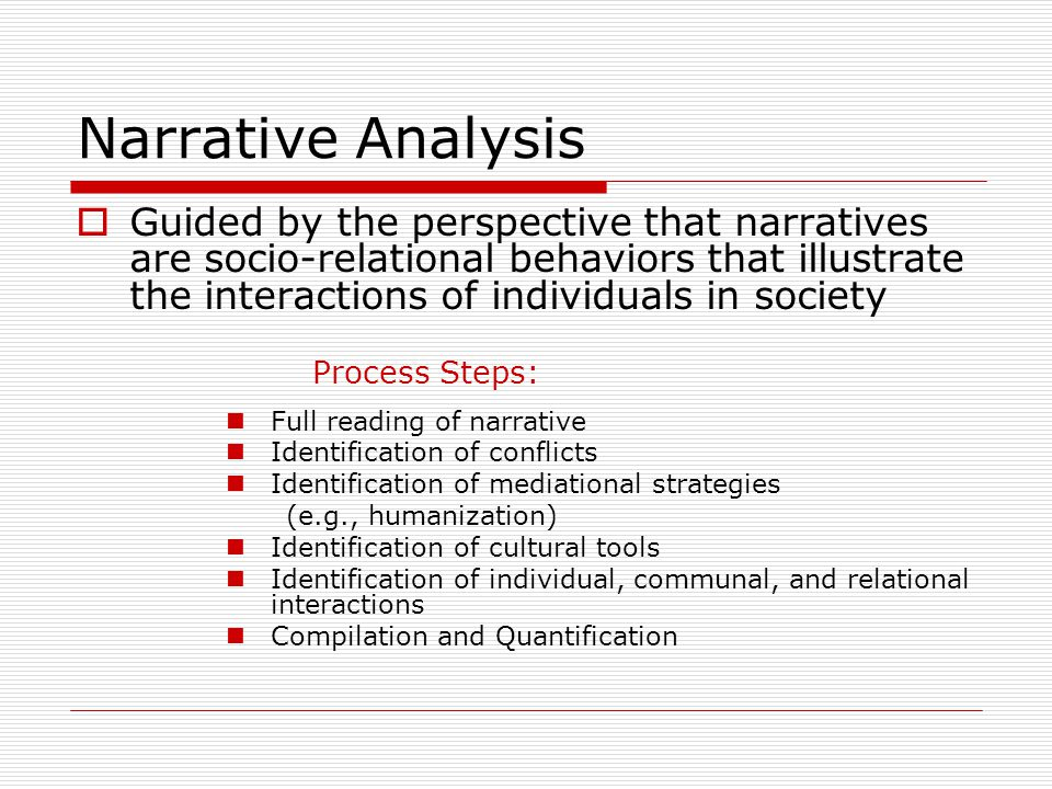 Narrative Analysis  Guided by the perspective that narratives are socio-relational behaviors that illustrate the interactions of individuals in society Process Steps: Full reading of narrative Identification of conflicts Identification of mediational strategies (e.g., humanization) Identification of cultural tools Identification of individual, communal, and relational interactions Compilation and Quantification