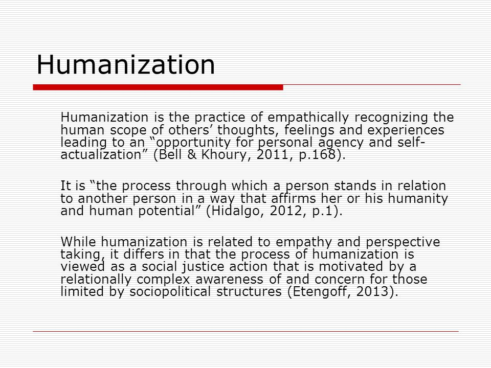Humanization Humanization is the practice of empathically recognizing the human scope of others' thoughts, feelings and experiences leading to an opportunity for personal agency and self- actualization (Bell & Khoury, 2011, p.168).