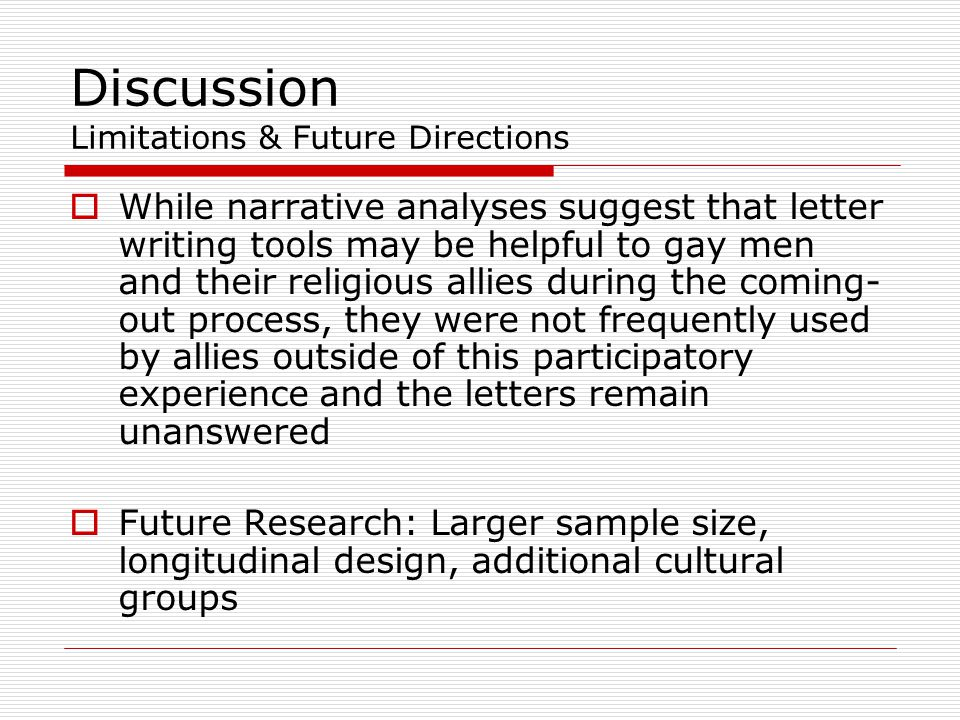 Discussion Limitations & Future Directions  While narrative analyses suggest that letter writing tools may be helpful to gay men and their religious allies during the coming- out process, they were not frequently used by allies outside of this participatory experience and the letters remain unanswered  Future Research: Larger sample size, longitudinal design, additional cultural groups
