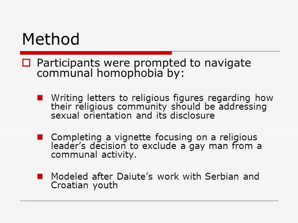 Method  Participants were prompted to navigate communal homophobia by: Writing letters to religious figures regarding how their religious community should be addressing sexual orientation and its disclosure Completing a vignette focusing on a religious leader's decision to exclude a gay man from a communal activity.