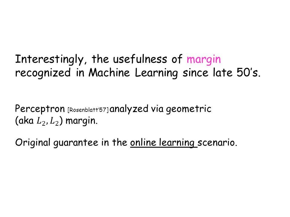 Interestingly, the usefulness of margin recognized in Machine Learning since late 50's. Original guarantee in the online learning scenario.