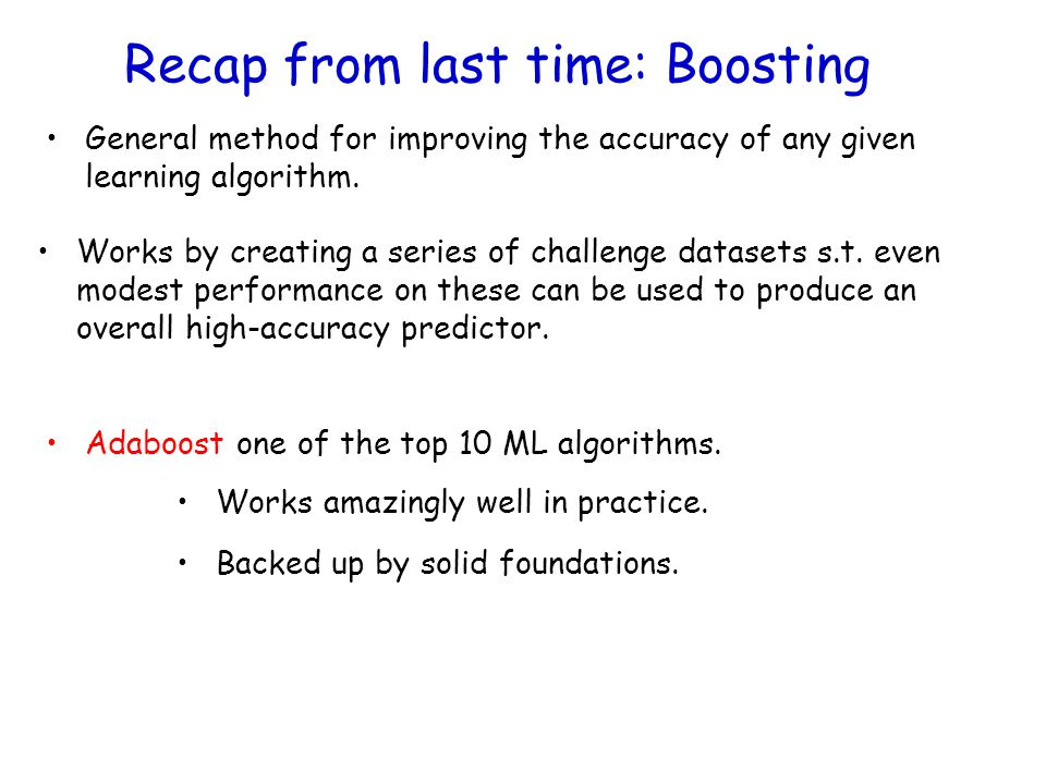Recap from last time: Boosting Works by creating a series of challenge datasets s.t. even modest performance on these can be used to produce an overal