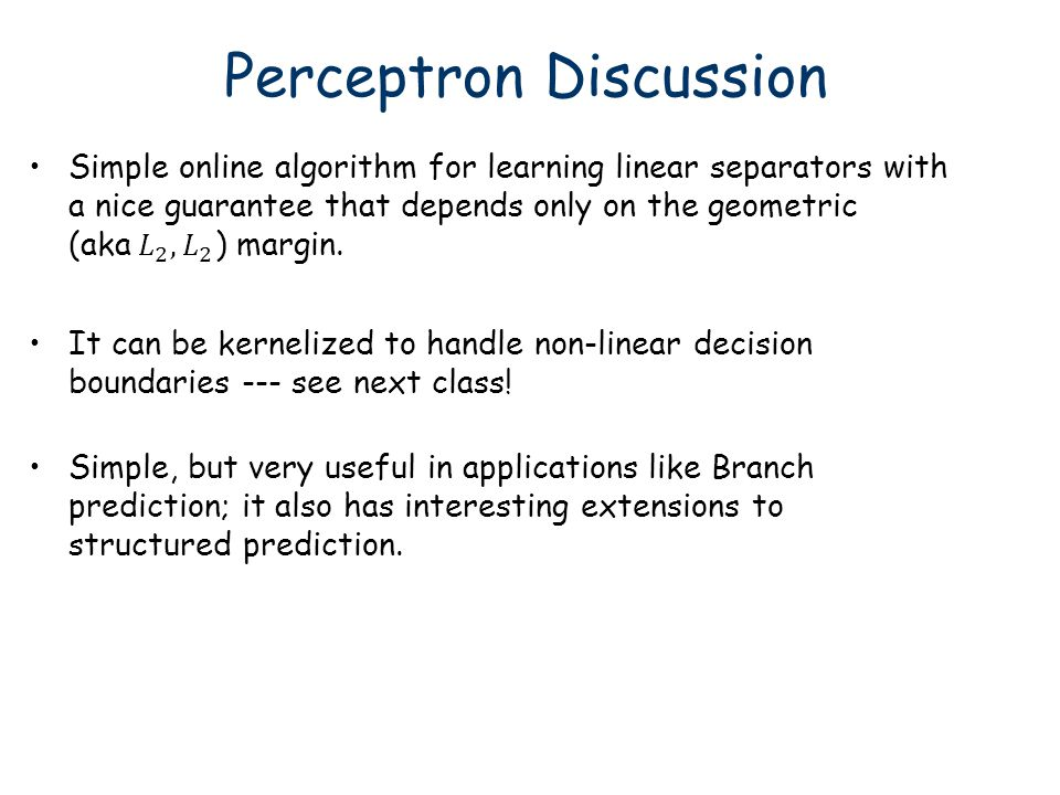 Perceptron Discussion Simple, but very useful in applications like Branch prediction; it also has interesting extensions to structured prediction. It
