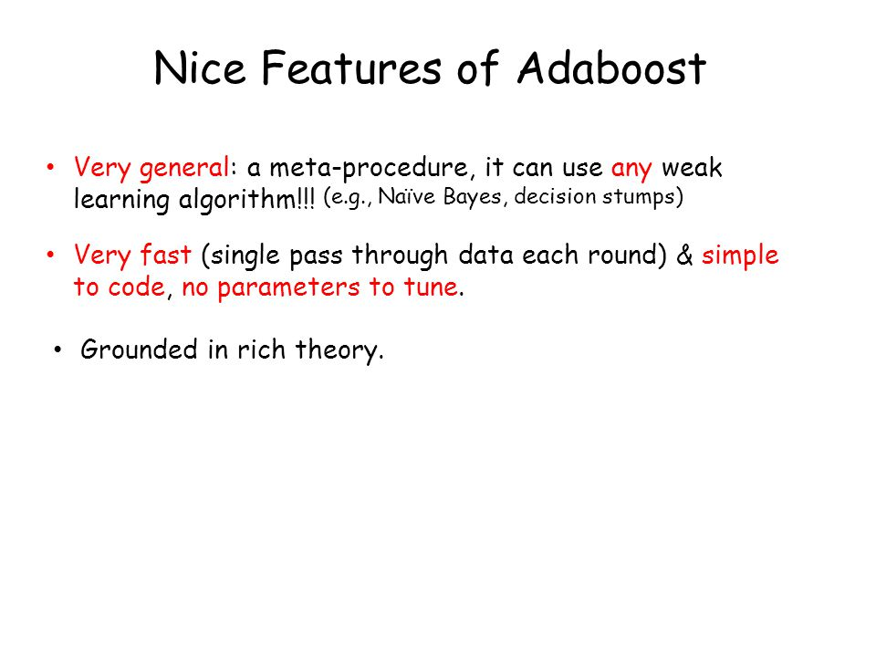 Nice Features of Adaboost Very general: a meta-procedure, it can use any weak learning algorithm!!! Very fast (single pass through data each round) &
