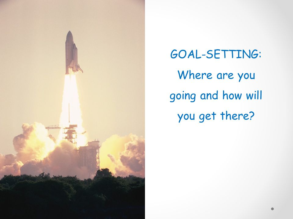 GOAL-SETTING: Where are you going and how will you get there?