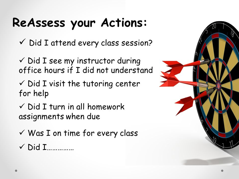 Did I attend every class session? Did I see my instructor during office hours if I did not understand Did I visit the tutoring center for help Did I t