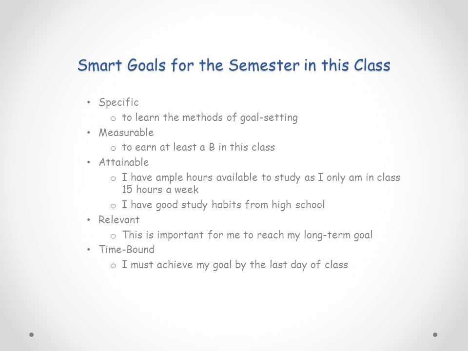 Smart Goals for the Semester in this Class Specific o to learn the methods of goal-setting Measurable o to earn at least a B in this class Attainable