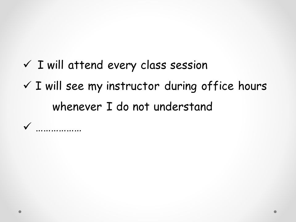 I will attend every class session I will see my instructor during office hours whenever I do not understand ………………