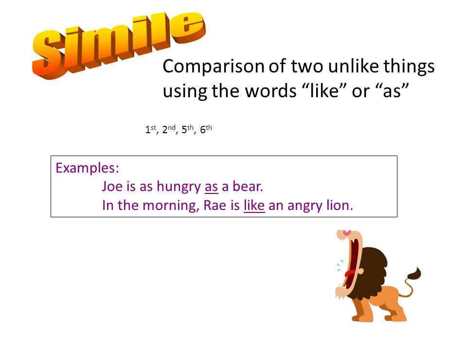 Comparison of two unlike things using the words like or as 1 st, 2 nd, 5 th, 6 th Examples: Joe is as hungry as a bear.