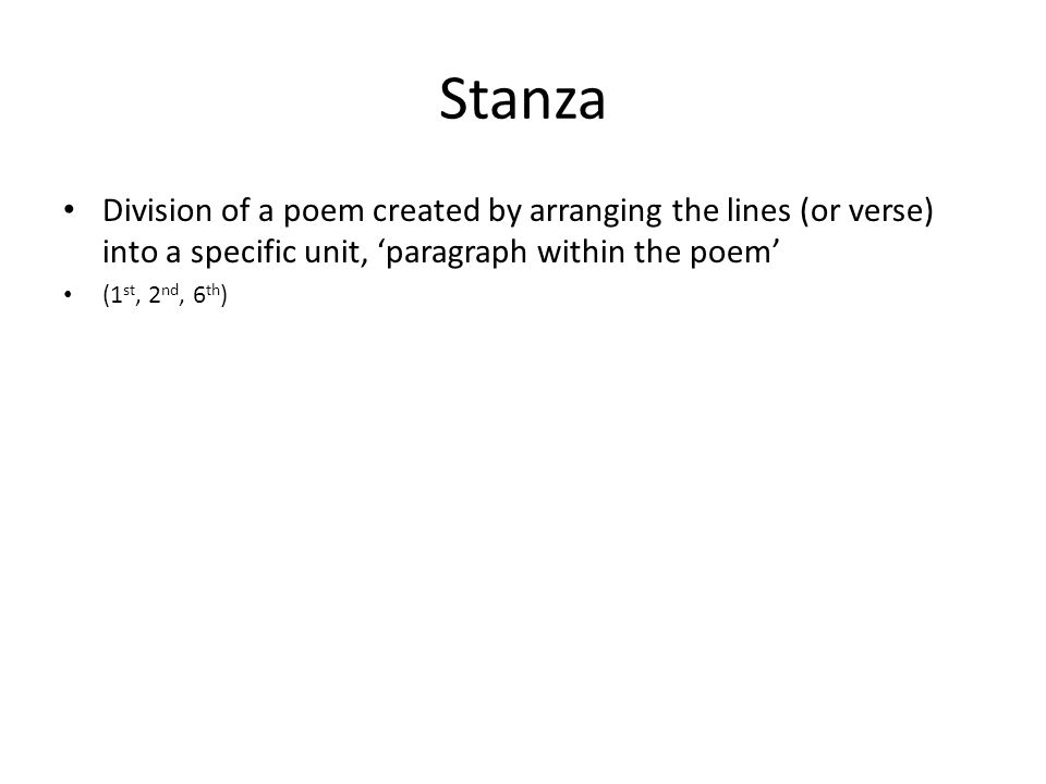 Stanza Division of a poem created by arranging the lines (or verse) into a specific unit, 'paragraph within the poem' (1 st, 2 nd, 6 th )