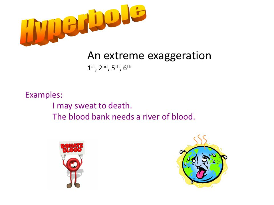 An extreme exaggeration 1 st, 2 nd, 5 th, 6 th Examples: I may sweat to death.