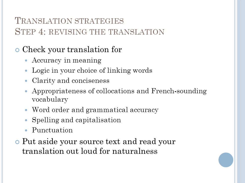 T RANSLATION STRATEGIES S TEP 4: REVISING THE TRANSLATION Check your translation for Accuracy in meaning Logic in your choice of linking words Clarity and conciseness Appropriateness of collocations and French-sounding vocabulary Word order and grammatical accuracy Spelling and capitalisation Punctuation Put aside your source text and read your translation out loud for naturalness