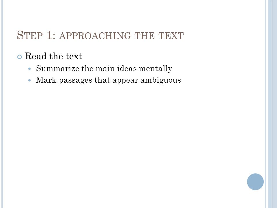 S TEP 1: APPROACHING THE TEXT Read the text Summarize the main ideas mentally Mark passages that appear ambiguous