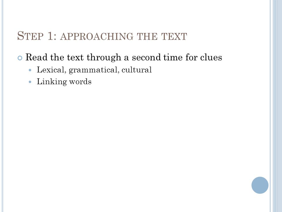 S TEP 1: APPROACHING THE TEXT Read the text through a second time for clues Lexical, grammatical, cultural Linking words