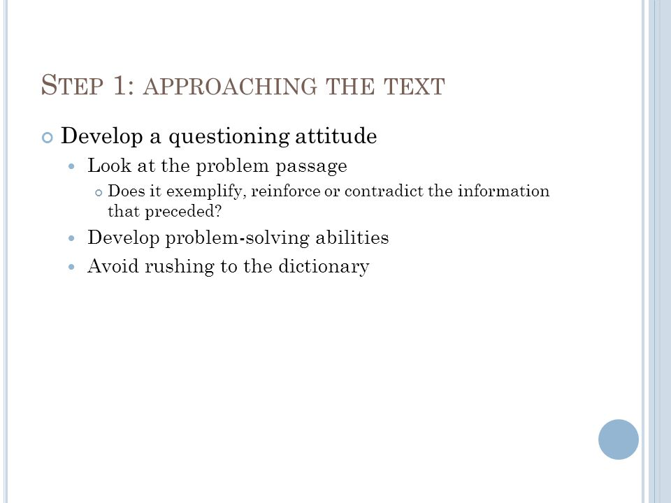 S TEP 1: APPROACHING THE TEXT Develop a questioning attitude Look at the problem passage Does it exemplify, reinforce or contradict the information that preceded.