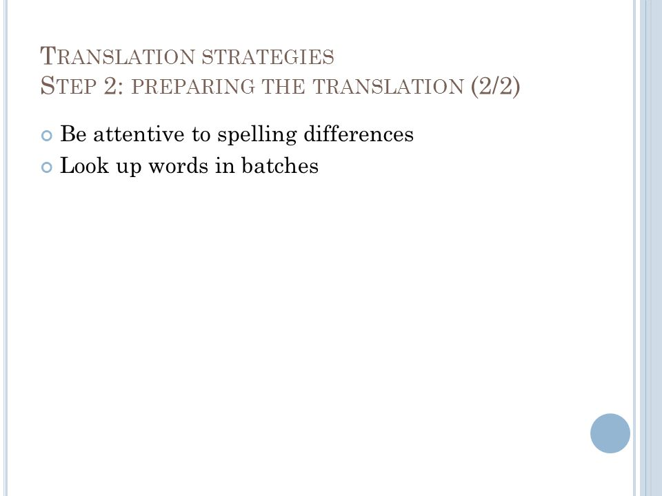 T RANSLATION STRATEGIES S TEP 2: PREPARING THE TRANSLATION (2/2) Be attentive to spelling differences Look up words in batches