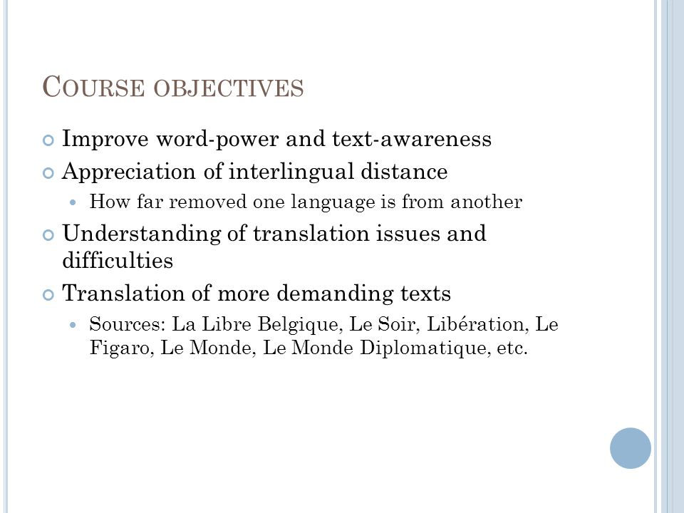C OURSE OBJECTIVES Improve word-power and text-awareness Appreciation of interlingual distance How far removed one language is from another Understanding of translation issues and difficulties Translation of more demanding texts Sources: La Libre Belgique, Le Soir, Libération, Le Figaro, Le Monde, Le Monde Diplomatique, etc.