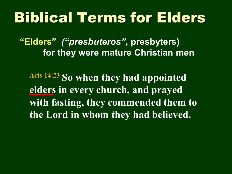 Biblical Terms for Elders Elders ( presbuteros , presbyters) for they were mature Christian men Acts 14:23 Acts 14:23 So when they had appointed elders in every church, and prayed with fasting, they commended them to the Lord in whom they had believed.