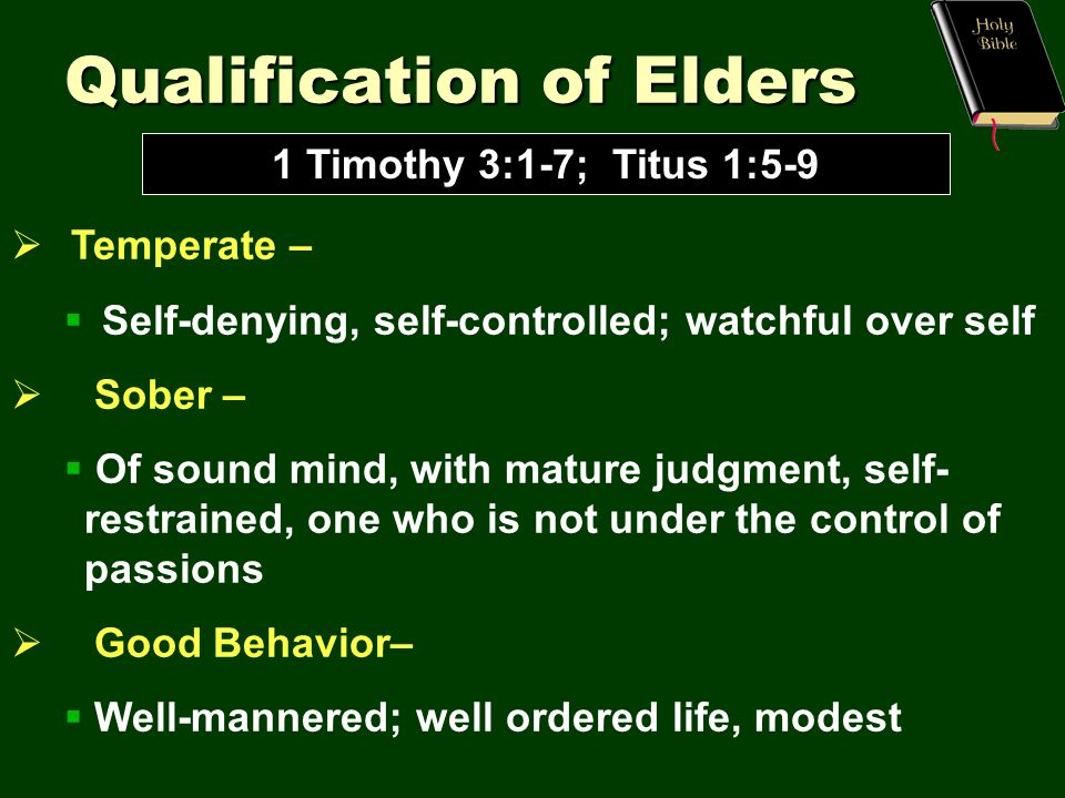 Qualification of Elders 1 Timothy 3:1-7; Titus 1:5-9  Temperate –  Self-denying, self-controlled; watchful over self  Sober –  Of sound mind, with mature judgment, self- restrained, one who is not under the control of passions  Good Behavior–  Well-mannered; well ordered life, modest
