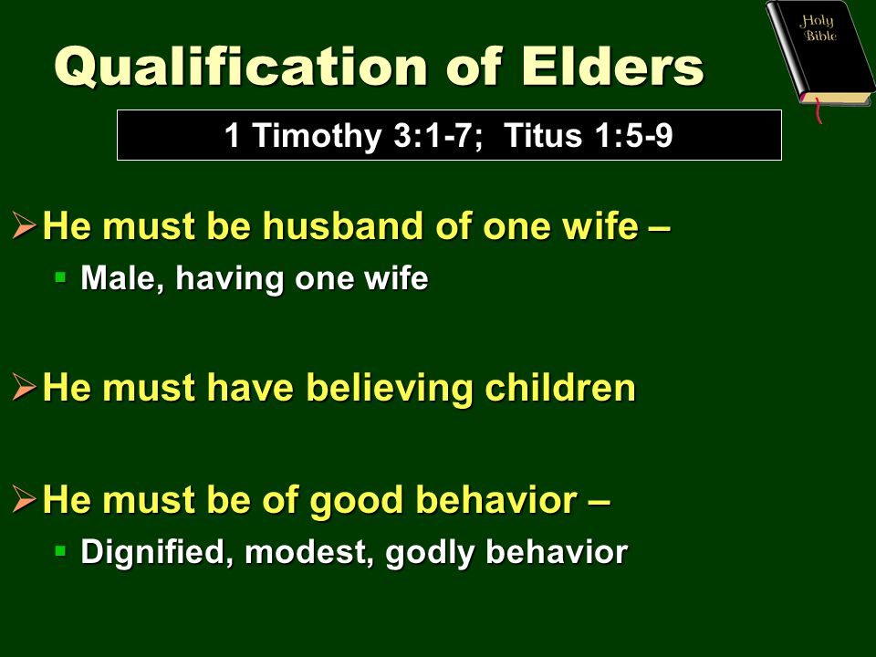Qualification of Elders  He must be husband of one wife –  Male, having one wife  He must have believing children  He must be of good behavior –  Dignified, modest, godly behavior 1 Timothy 3:1-7; Titus 1:5-9