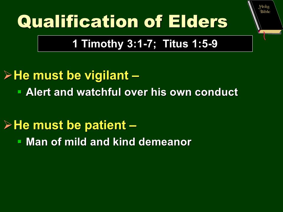 Qualification of Elders  He must be vigilant –  Alert and watchful over his own conduct  He must be patient –  Man of mild and kind demeanor 1 Timothy 3:1-7; Titus 1:5-9