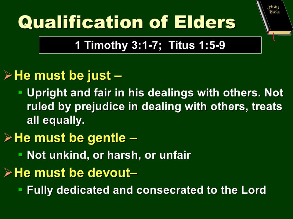Qualification of Elders  He must be just –  Upright and fair in his dealings with others.