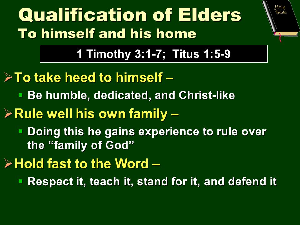 Qualification of Elders To himself and his home  To take heed to himself –  Be humble, dedicated, and Christ-like  Rule well his own family –  Doing this he gains experience to rule over the family of God  Hold fast to the Word –  Respect it, teach it, stand for it, and defend it 1 Timothy 3:1-7; Titus 1:5-9
