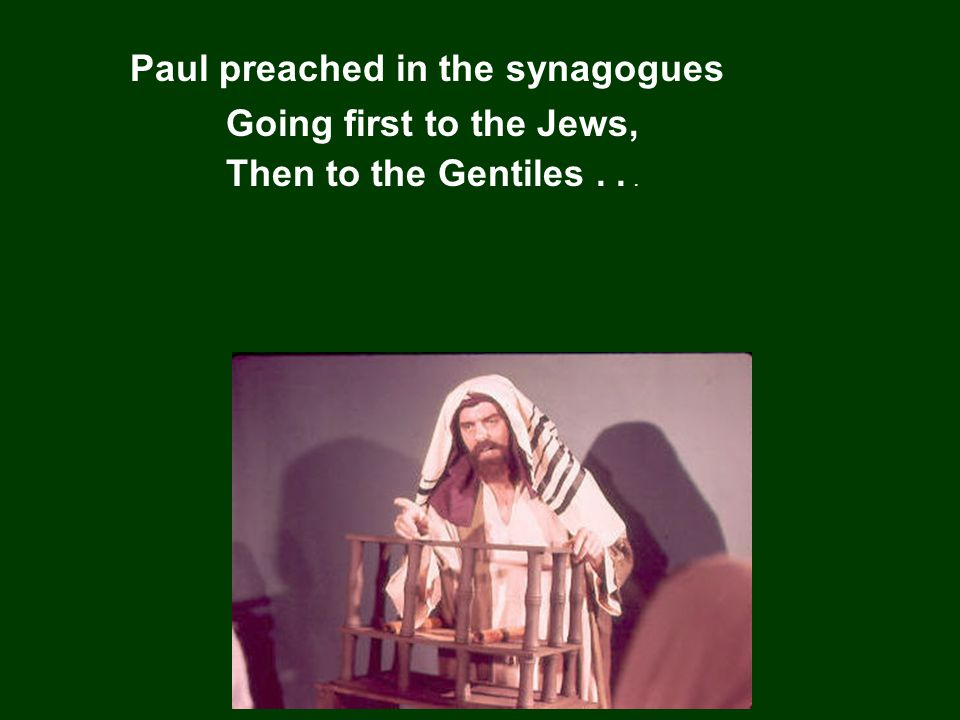 Paul preached in the synagogues Going first to the Jews, Then to the Gentiles...
