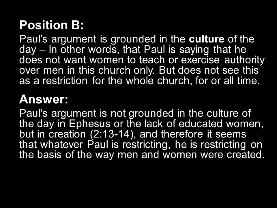 Position B: Paul's argument is grounded in the culture of the day – In other words, that Paul is saying that he does not want women to teach or exerci