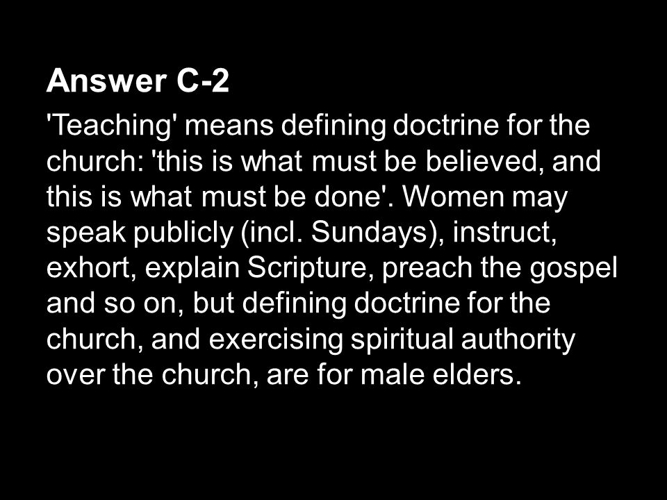 Answer C-2 'Teaching' means defining doctrine for the church: 'this is what must be believed, and this is what must be done'. Women may speak publicly