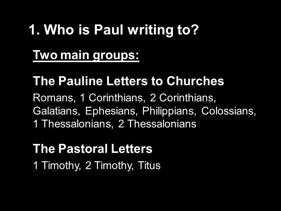 1. Who is Paul writing to? Two main groups: The Pauline Letters to Churches Romans, 1 Corinthians, 2 Corinthians, Galatians, Ephesians, Philippians, C