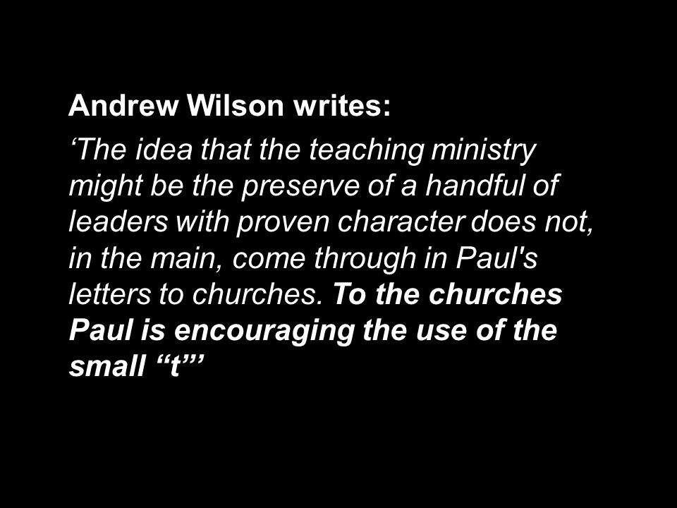 Andrew Wilson writes: 'The idea that the teaching ministry might be the preserve of a handful of leaders with proven character does not, in the main,