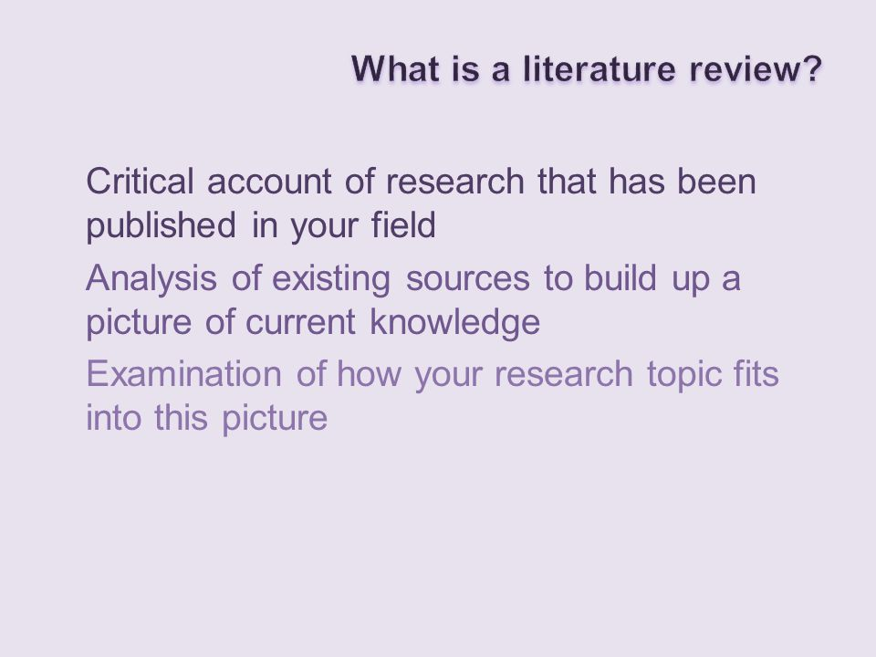 Critical account of research that has been published in your field Analysis of existing sources to build up a picture of current knowledge Examination