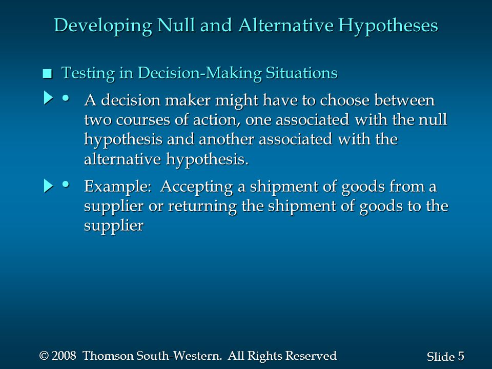 5 5 Slide © 2008 Thomson South-Western. All Rights Reserved n Testing in Decision-Making Situations Developing Null and Alternative Hypotheses A decis