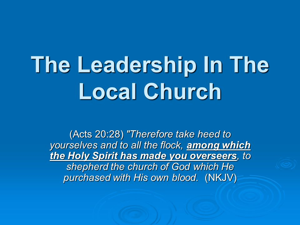 The Leadership In The Local Church (Acts 20:28) Therefore take heed to yourselves and to all the flock, among which the Holy Spirit has made you overseers, to shepherd the church of God which He purchased with His own blood.