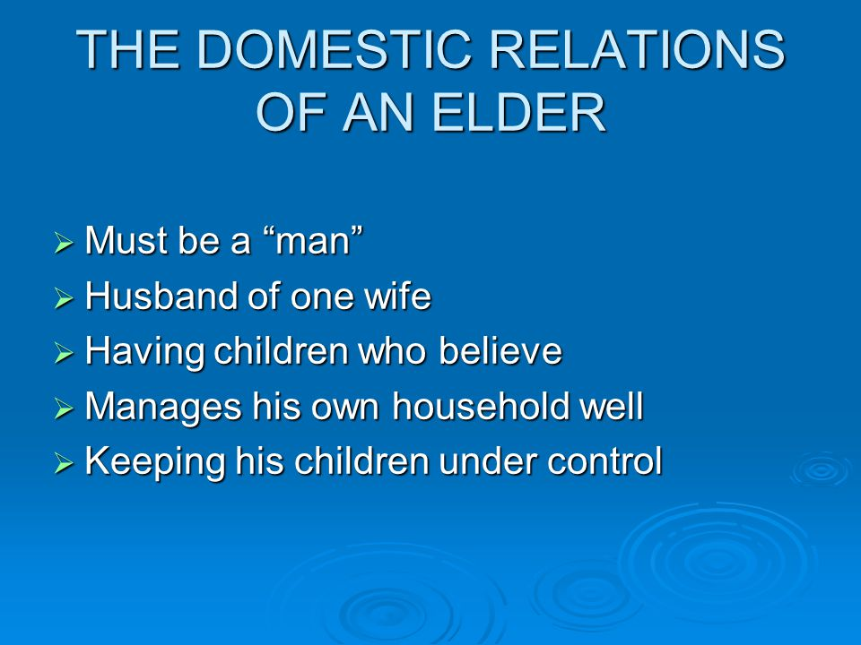 THE DOMESTIC RELATIONS OF AN ELDER  Must be a man  Husband of one wife  Having children who believe  Manages his own household well  Keeping his children under control