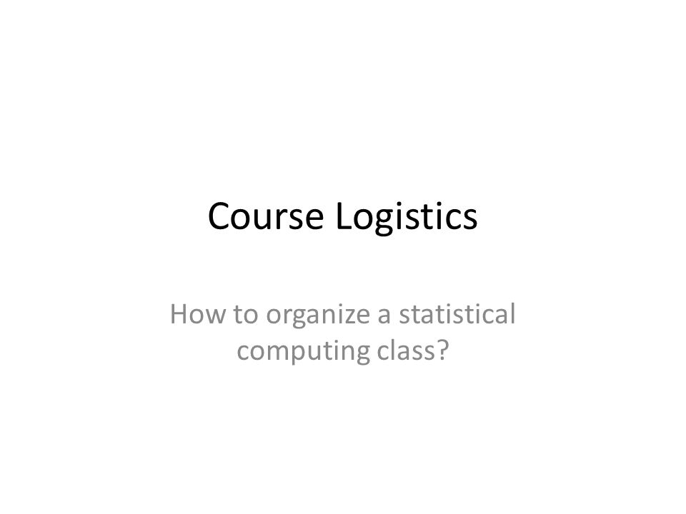 Course Logistics How to organize a statistical computing class