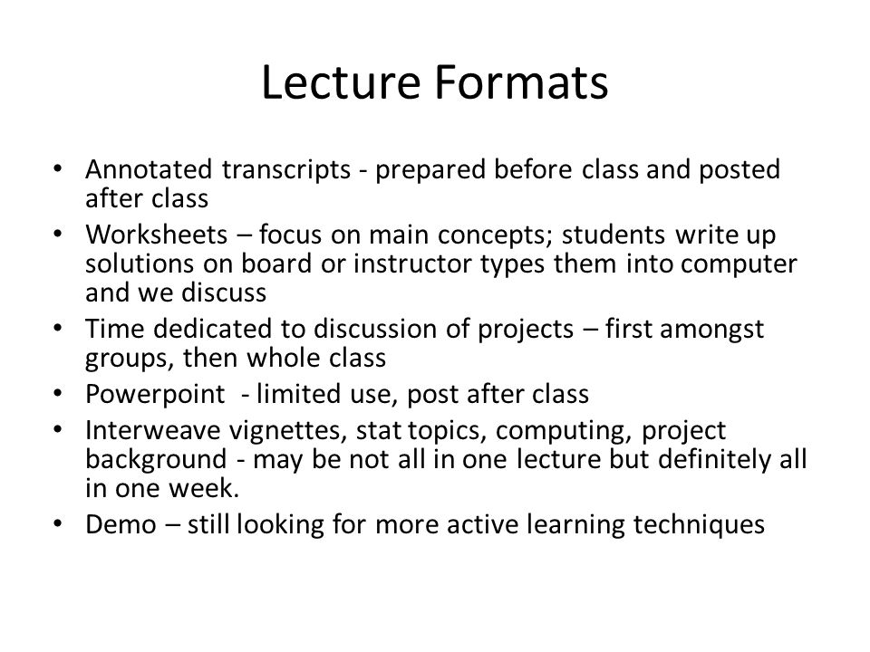 Lecture Formats Annotated transcripts - prepared before class and posted after class Worksheets – focus on main concepts; students write up solutions on board or instructor types them into computer and we discuss Time dedicated to discussion of projects – first amongst groups, then whole class Powerpoint - limited use, post after class Interweave vignettes, stat topics, computing, project background - may be not all in one lecture but definitely all in one week.