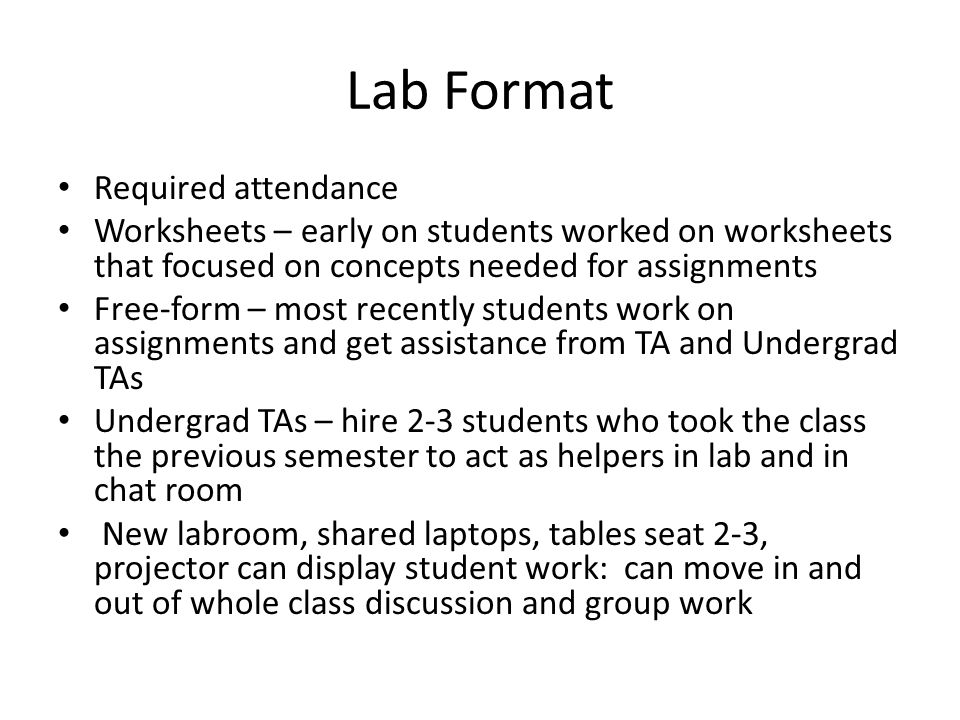 Lab Format Required attendance Worksheets – early on students worked on worksheets that focused on concepts needed for assignments Free-form – most recently students work on assignments and get assistance from TA and Undergrad TAs Undergrad TAs – hire 2-3 students who took the class the previous semester to act as helpers in lab and in chat room New labroom, shared laptops, tables seat 2-3, projector can display student work: can move in and out of whole class discussion and group work