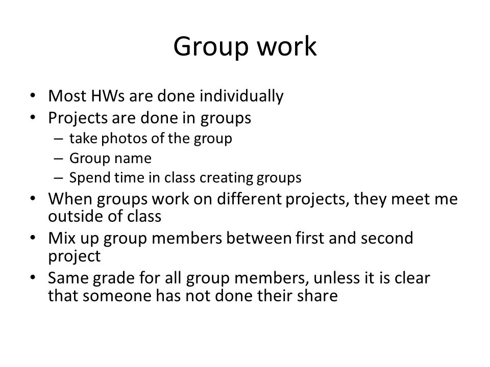 Group work Most HWs are done individually Projects are done in groups – take photos of the group – Group name – Spend time in class creating groups When groups work on different projects, they meet me outside of class Mix up group members between first and second project Same grade for all group members, unless it is clear that someone has not done their share