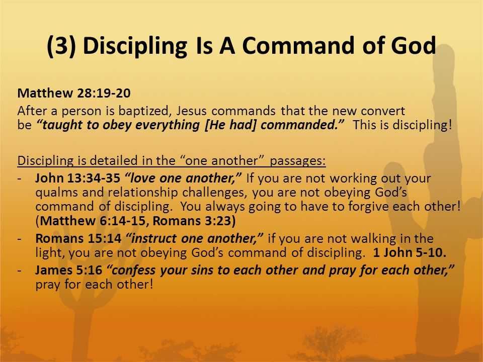(3) Discipling Is A Command of God Matthew 28:19-20 After a person is baptized, Jesus commands that the new convert be taught to obey everything [He had] commanded. This is discipling.