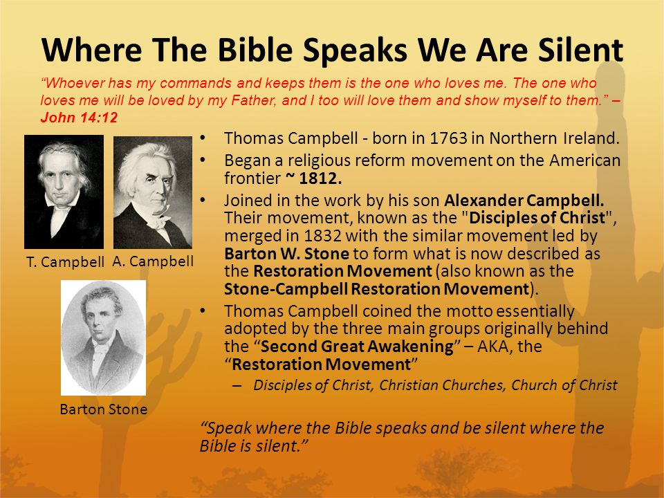We believe the opposite of the following statement: Speak where the Bible speaks and be silent where the Bible is silent. In other words, there must be a command, example or an inference in order for a practice to exist in the church.