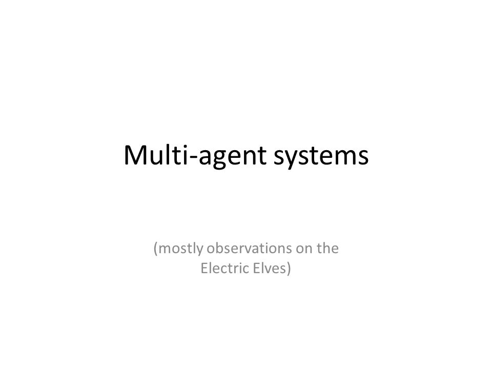 Multi-agent systems (mostly observations on the Electric Elves)
