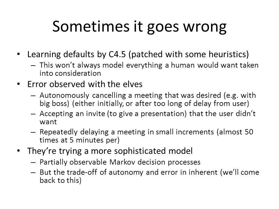 Sometimes it goes wrong Learning defaults by C4.5 (patched with some heuristics) – This won't always model everything a human would want taken into consideration Error observed with the elves – Autonomously cancelling a meeting that was desired (e.g.