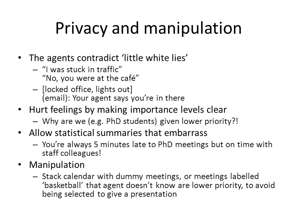 Privacy and manipulation The agents contradict 'little white lies' – I was stuck in traffic No, you were at the café – [locked office, lights out] (email): Your agent says you're in there Hurt feelings by making importance levels clear – Why are we (e.g.