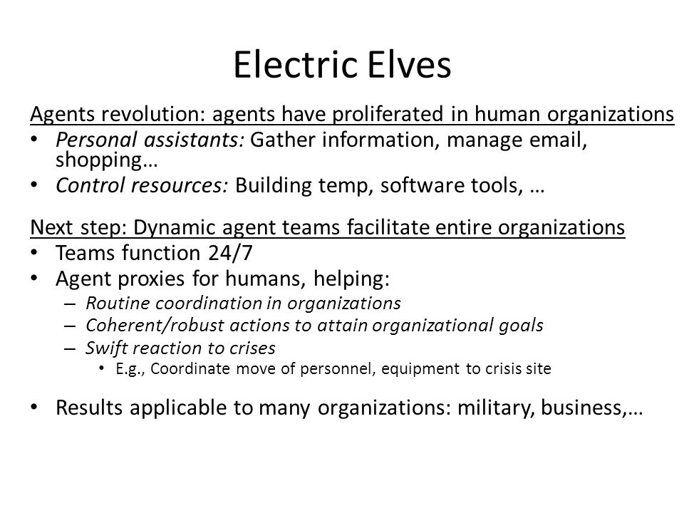 Electric Elves Agents revolution: agents have proliferated in human organizations Personal assistants: Gather information, manage email, shopping… Control resources: Building temp, software tools, … Next step: Dynamic agent teams facilitate entire organizations Teams function 24/7 Agent proxies for humans, helping: – Routine coordination in organizations – Coherent/robust actions to attain organizational goals – Swift reaction to crises E.g., Coordinate move of personnel, equipment to crisis site Results applicable to many organizations: military, business,…