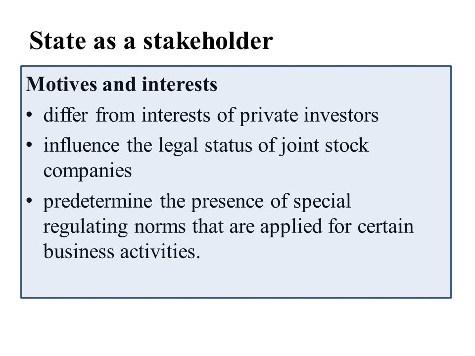State as a stakeholder Motives and interests differ from interests of private investors influence the legal status of joint stock companies predetermine the presence of special regulating norms that are applied for certain business activities.